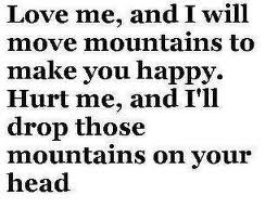 Love me, and I will move mountains to make you happy. Hurt me, and I'll drop those mountains on your head.