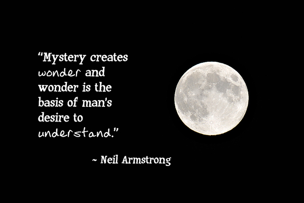 Mystery creates wonder and wonder is the basis of man's desire to understand.