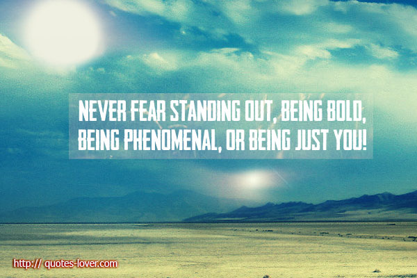 Never fear standing out, being bold, being phenomenal, or being just you!