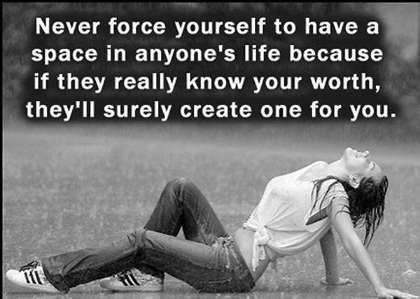 Never force yourself to have a space in anyone's life because if they really know your worth, the'll surely create one for you.