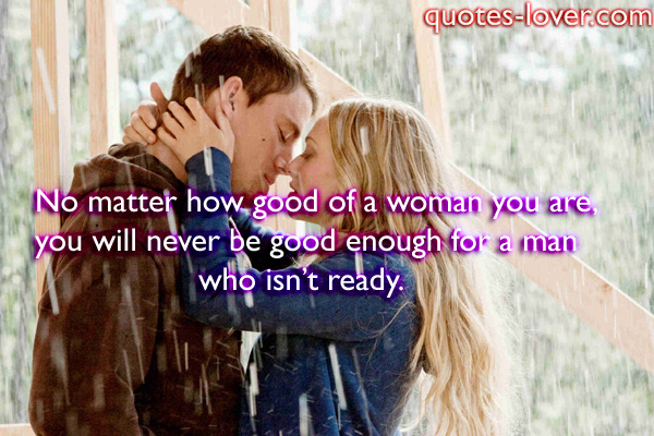 No matter how good of a woman you are, you will never be good enough for a man who isn't ready.