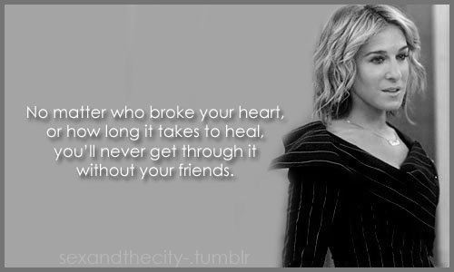 No matter who broke your heart or how long it takes to heal you'll never get through it without your friends.