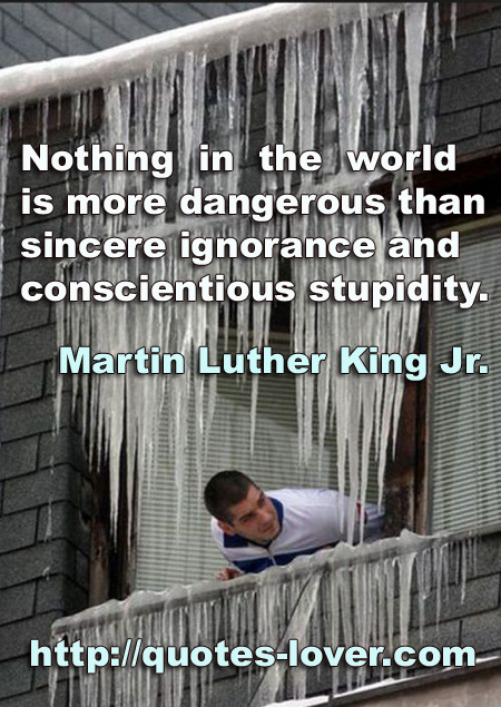 Nothing in the world is more dangerous than sincere ignorance and conscientious stupidity.
