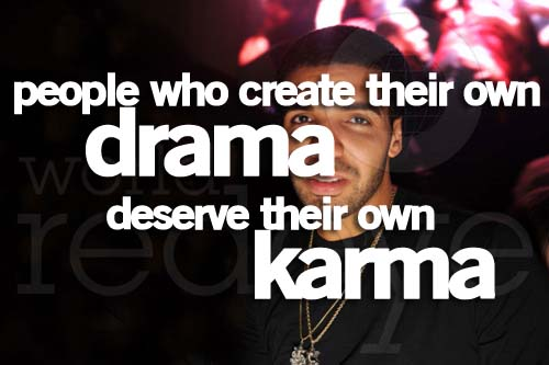People who create their drama deserve their own karma.