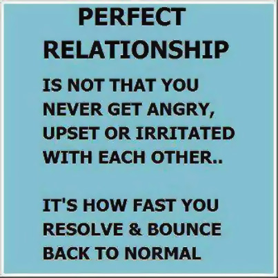 Perfect relationship is not that you never get angry, upset or irritated with each other. It's how fast you resolve and bounce back to normal.