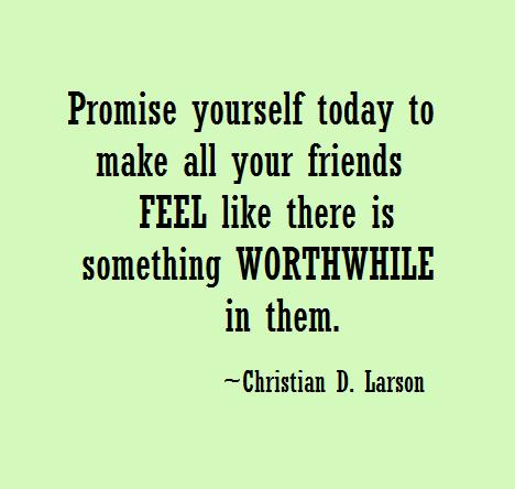 Promise yourself today to make all your friends feel like there is something worthwhile in them.