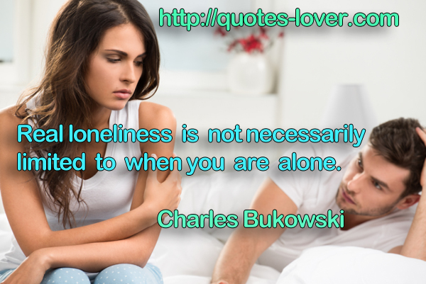 Real loneliness is not necessarily limited to when you are alone.