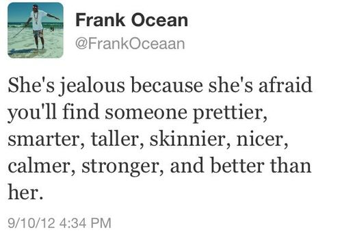 She's jealous because she's afraid you'll find someone prettier, smarter, taller, skinnier, nicer, calmer, stronger and better than her.