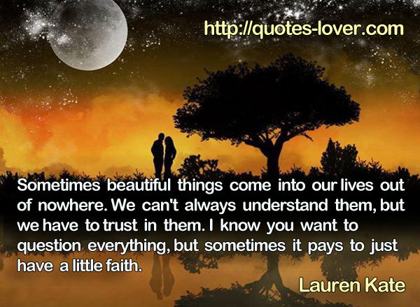 Sometimes beautiful things come into our lives out of nowhere. We can't always understand them, but we have to trust in them. I know you want to question everything, but sometimes it pays to just have a little faith.