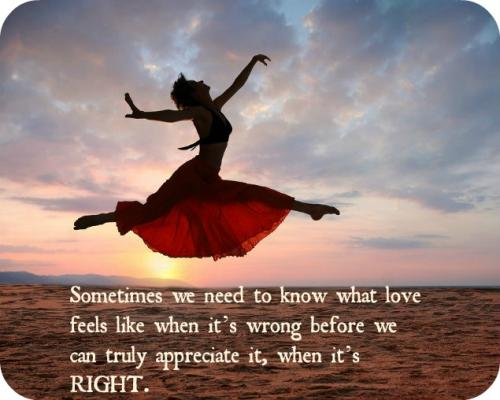 Sometimes we need to know what love feels like when it's wrong before we can truly appreciate it, when it's right.