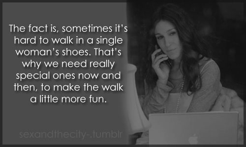 The fact is, sometimes it's hard to walk in a single woman's shoes. That's why we need really special ones now and then, to make the walk a little more fun.