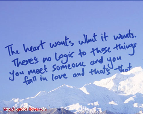 The heart wants what it wants. There's no logic to those things you meet someone and you fall in love and that's that.