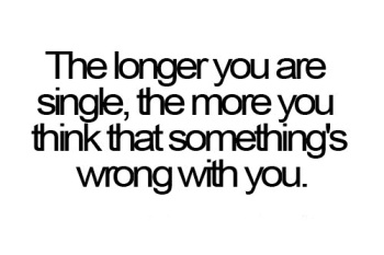 The longer you are single, the more you think that something's wrong with you.