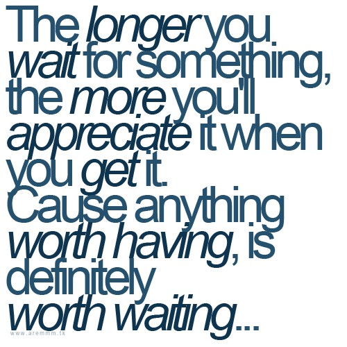 The longer you wait for something, the more you'll appreciate it when you get it. Cause anything worth having, is definitely worth waiting.