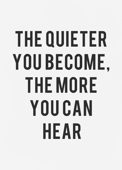The quieter you become, the more you hear.