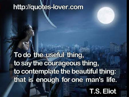 To do the useful thing, to say the courageous thing, to contemplate the beautiful thing: that is enough for one man's life.