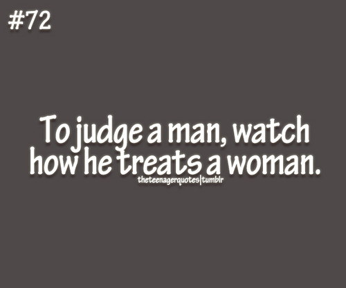 To judge a man, watch how he treats a woman.