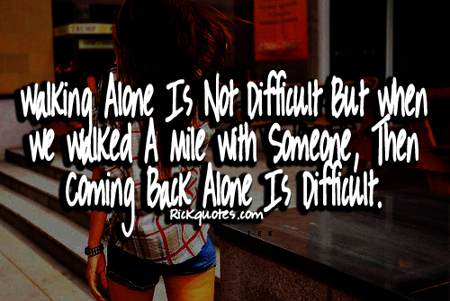 Walking alone is not difficult but when we walked a mile with someone, then coming back alone is difficult.