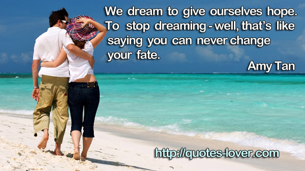 We dream to give ourselves hope. To stop dreaming - well, that's like saying you can never change your fate.