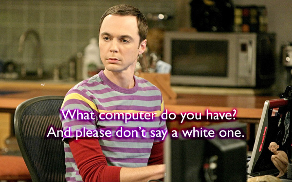 What computer do you have? And please don't say a white one.