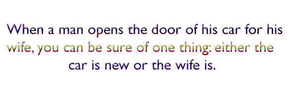 When a man opens the door of his car for his wife, you can be sure of one thing either the car is new or the wife is.