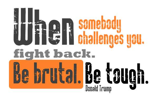 When somebody challenges you fight back. Be brutal. Be tough.