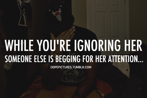 While you're ignoring her, someone else is begging for her attention.