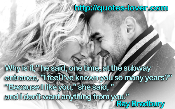 "Why is it,"" he said, one time, at the subway entrance, ""I feel I've known you so many years?"" ""Because I like you,"" she said, ""and I don't want anything from you."