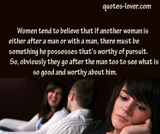 "Women tend to believe that if another woman is either after a man or with a man, there must be something he possesses that's worthy of pursuit."" So, obviously they go after the man too to see what is so good and worthy about him."