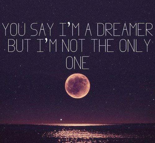 You say I'm a dreamer but I'm not the only one.