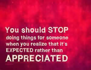 You should stop doing things for someone when you realize that it's expected rather than appreciated.