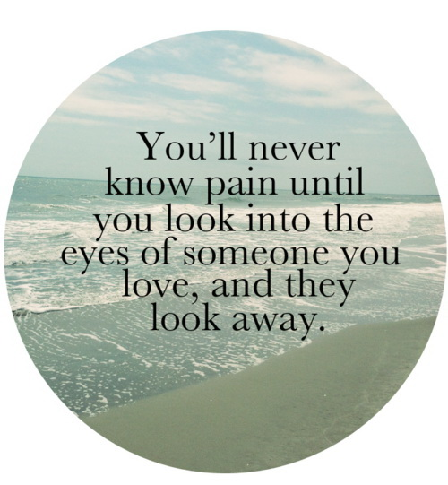 You'll never know pain until you look into the eyes of someone you love, and they look away.
