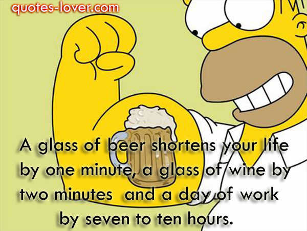 A glass of beer shortens your life by one minute, a glass of wine by two minutes  and a day of work by seven to ten hours.