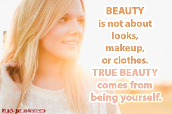 Beauty is not about looks, makeup, or clothes. True beauty comes from being yourself.