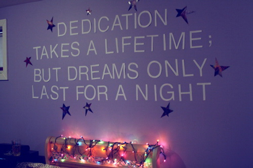 Dedication takes a lifetime but dreams only last for a night.