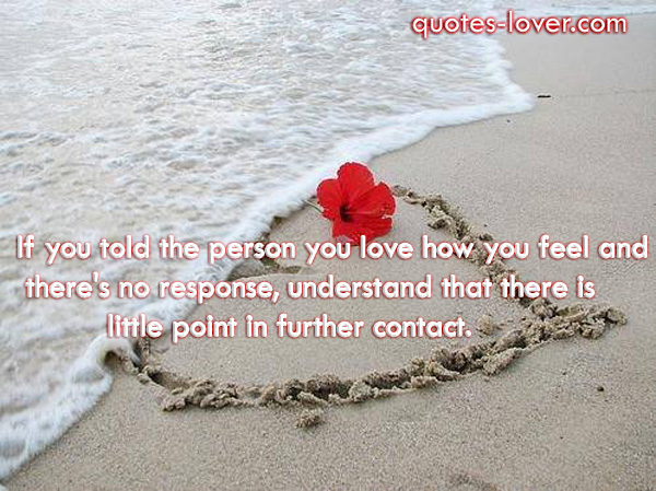 If you told the person you love how you feel and there's no response, understand that there is little point in further contact.