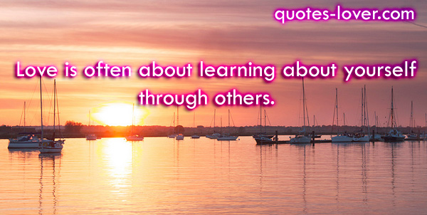 Love is often about learning about yourself through others.