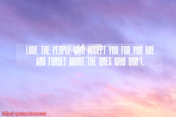 Love the people who accept you for you are and forget the ones who don't.