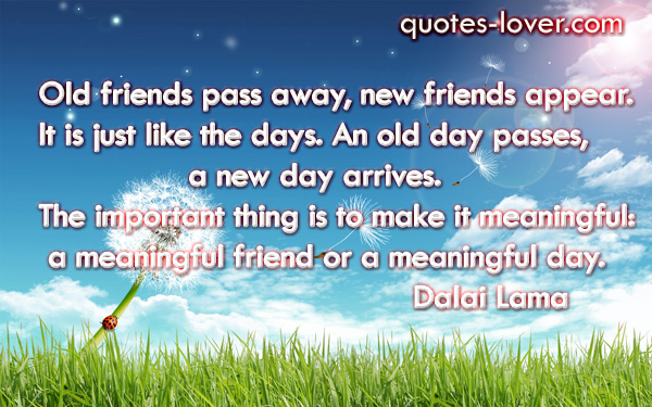 Old friends pass away, new friends appear.  It is just like the days. An old day passes,                  a new day arrives.  The important thing is to make it meaningful:  a meaningful friend or a meaningful day.