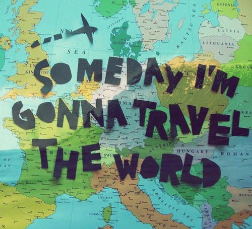 Someday I'm gonna travel the world.
