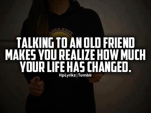 Talking to an old friend makes you realize how much your life has changed.