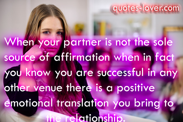 When your partner is not the sole source of affirmation  when in fact you know you are successful in any other venue  there is a positive emotional translation you bring to the relationship.