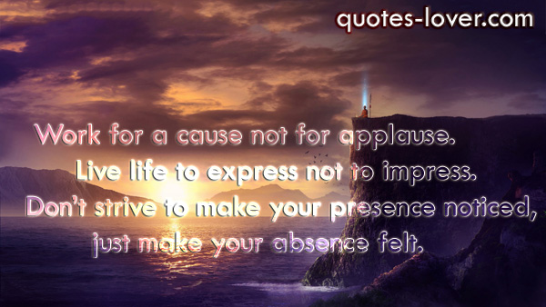 Work for a cause not for applause. Live life to express not to impress. Don't strive to make your presence noticed, just make your absence felt.