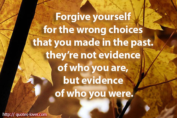 Forgive yourself for the wrong choices that you made in the past. they're not evidence of who you are, but evidence of who you were.