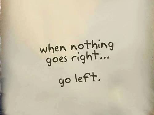When nothing goes right.... go left.
