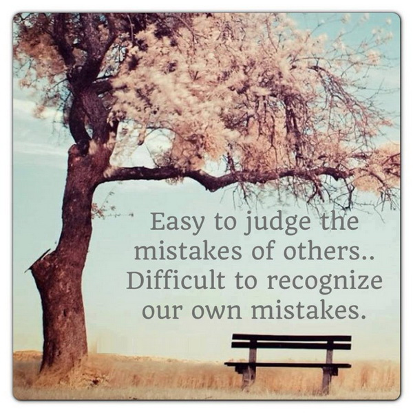 Easy to judge the mistakes of others... Difficult to recognize our own mistakes.