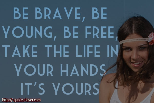 Be brave, be young, be free, take the life in your hands. It's yours.