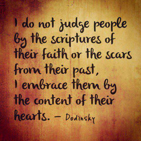 I do not judge people by the scriptures of their faith or the scars from their past, I embrace them by the content of their hearts.