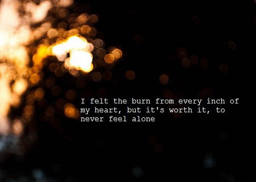 I felt the burn from every inch of my heart, but it's worth it, to never feel alone.