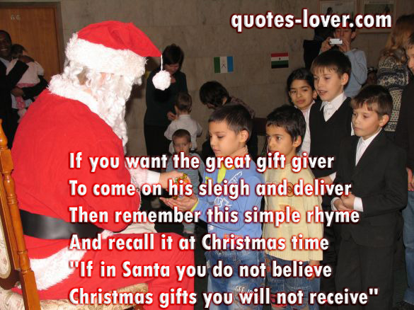 "If you want the great gift giver To come on his sleigh and deliver Then remember this simple rhyme And recall it at Christmas time ""If in Santa you do not believe Christmas gifts you will not receive"""